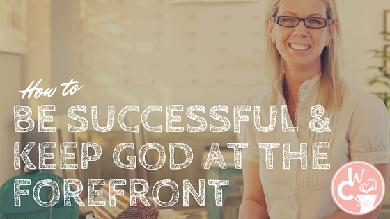 How to be Successful & Keep God at the Forefront